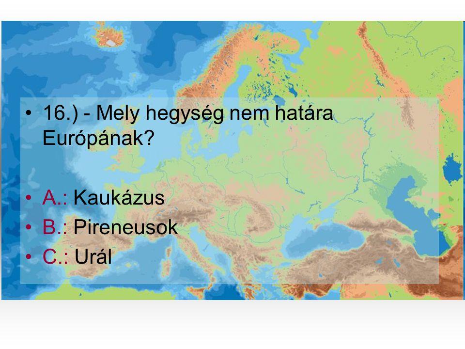 •1•16.) - Mely hegység nem határa Európának? •A•A.: Kaukázus •B•B.: Pireneusok •C•C.: Urál