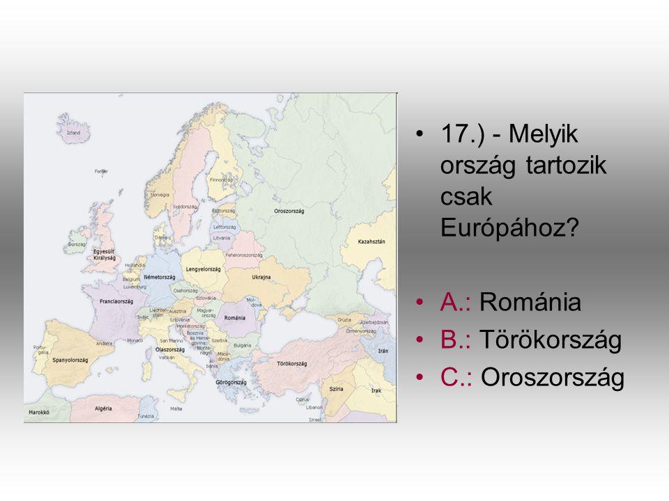 •1•17.) - Melyik ország tartozik csak Európához? •A•A.: Románia •B•B.: Törökország •C•C.: Oroszország