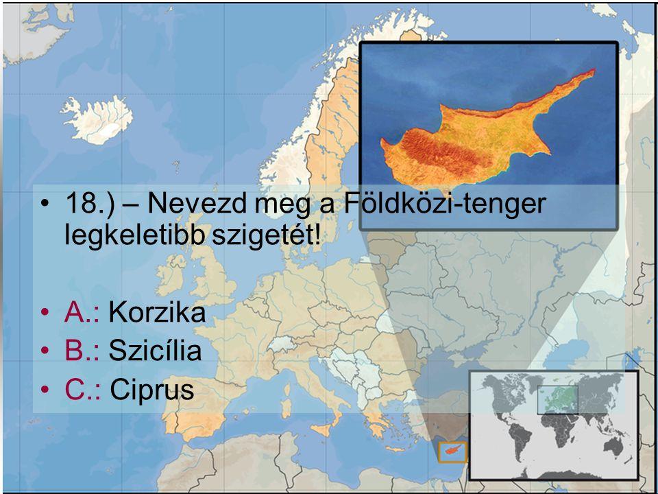 •1•18.) – Nevezd meg a Földközi-tenger legkeletibb szigetét! •A•A.: Korzika •B•B.: Szicília •C•C.: Ciprus