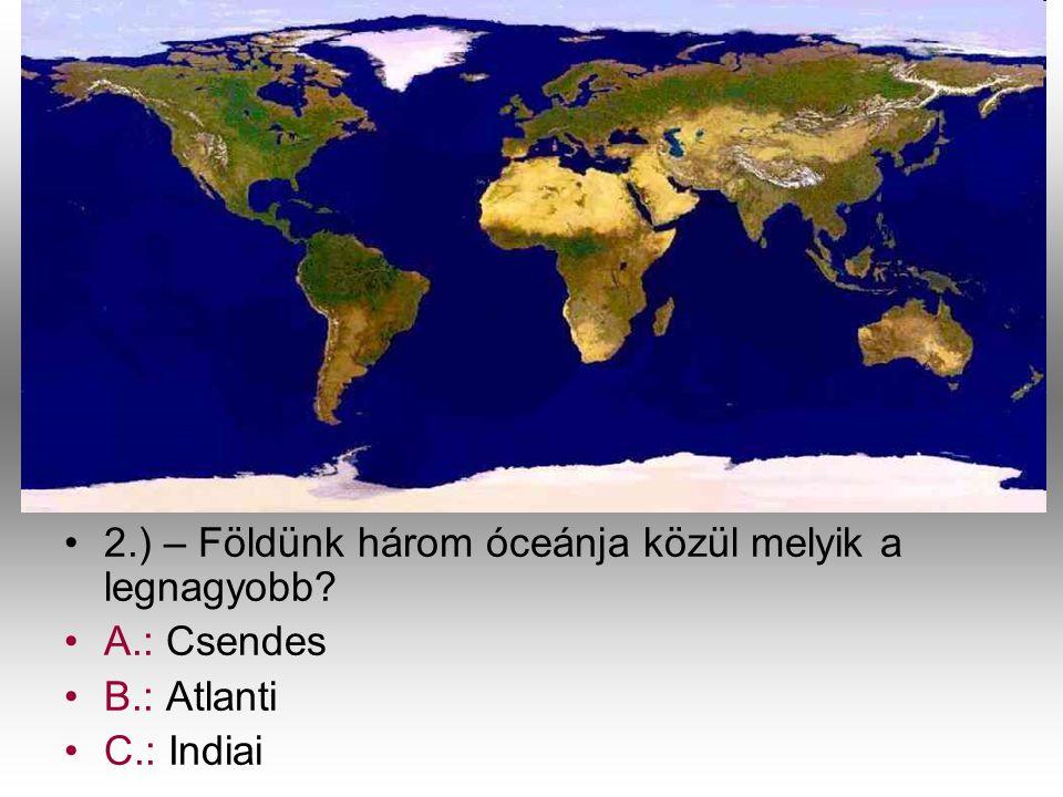 •2•2.) – Földünk három óceánja közül melyik a legnagyobb? •A•A.: Csendes •B•B.: Atlanti •C•C.: Indiai
