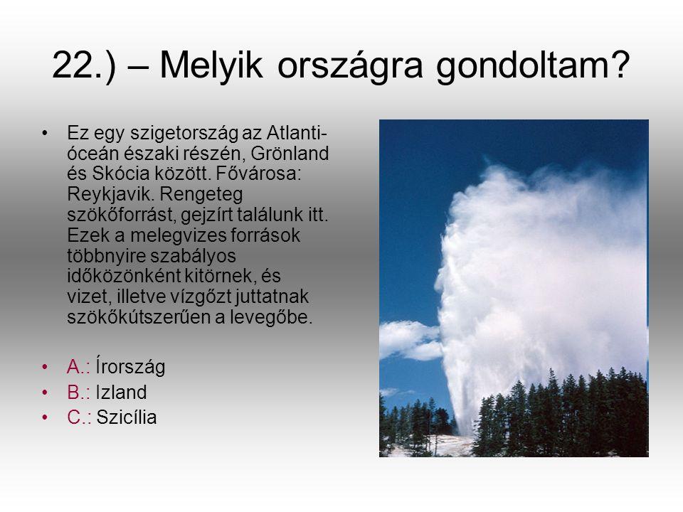 22.) – Melyik országra gondoltam? •E•Ez egy szigetország az Atlanti- óceán északi részén, Grönland és Skócia között. Fővárosa: Reykjavik. Rengeteg szö