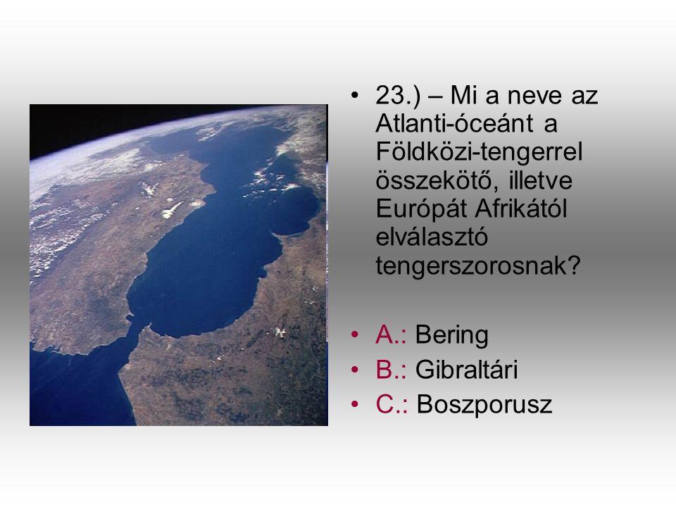 •2•23.) – Mi a neve az Atlanti-óceánt a Földközi-tengerrel összekötő, illetve Európát Afrikától elválasztó tengerszorosnak? •A•A.: Bering •B•B.: Gibra