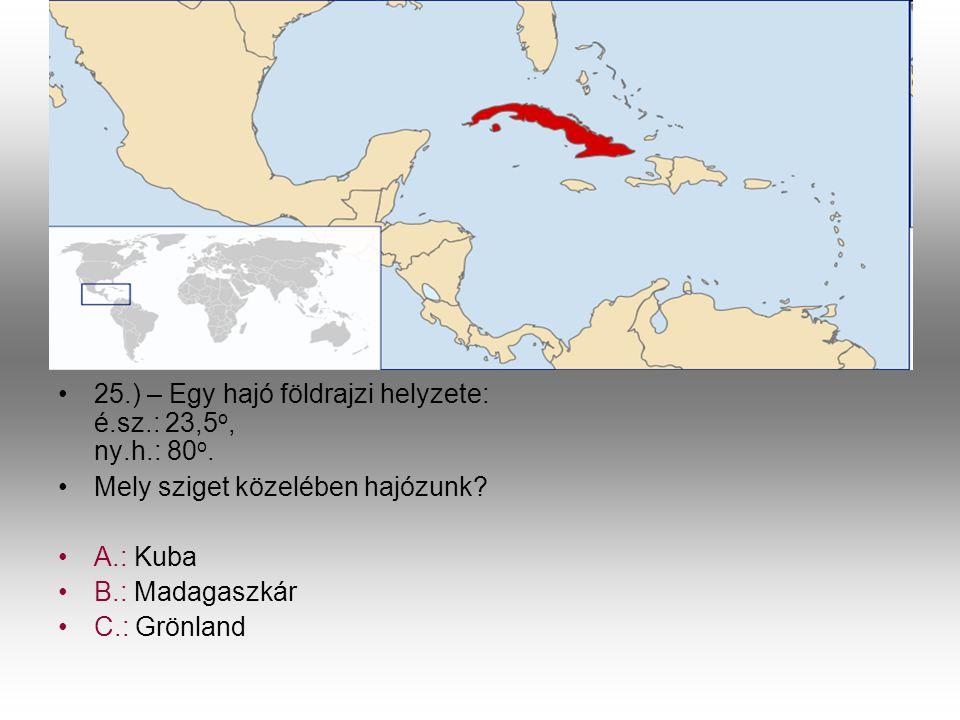 •2•25.) – Egy hajó földrajzi helyzete: é.sz.: 23,5 o, ny.h.: 80 o. •M•Mely sziget közelében hajózunk? •A•A.: Kuba •B•B.: Madagaszkár •C•C.: Grönland