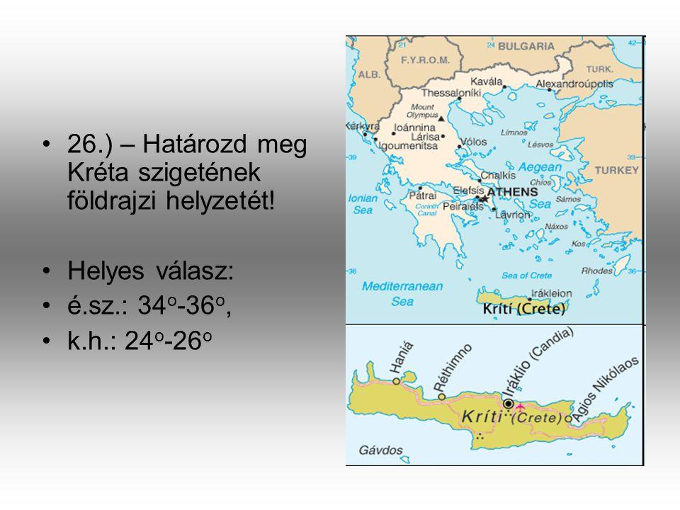 •2•26.) – Határozd meg Kréta szigetének földrajzi helyzetét! •H•Helyes válasz: •é•é.sz.: 34 o -36 o, •k•k.h.: 24 o -26 o