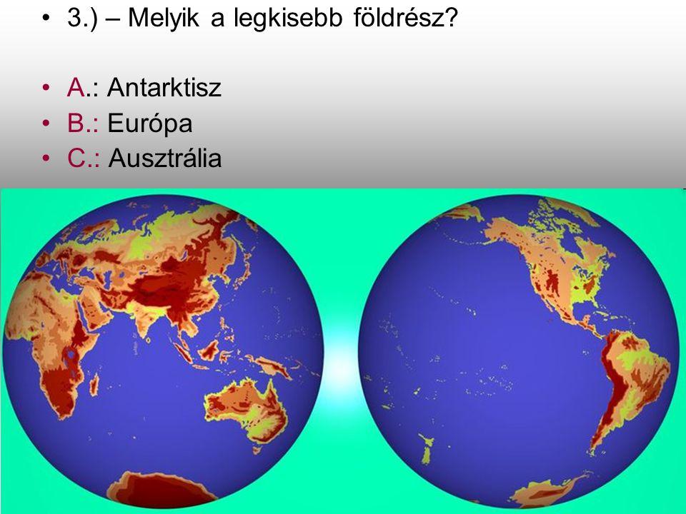 •3•3.) – Melyik a legkisebb földrész? •A•A.: Antarktisz •B•B.: Európa •C•C.: Ausztrália