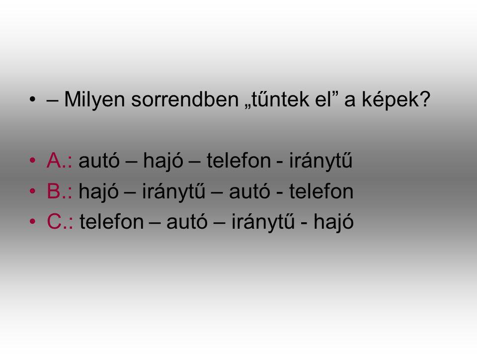 """•–•– Milyen sorrendben """"tűntek el"""" a képek? •A•A.: autó – hajó – telefon - iránytű •B•B.: hajó – iránytű – autó - telefon •C•C.: telefon – autó – irán"""