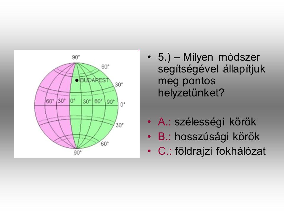 •5•5.) – Milyen módszer segítségével állapítjuk meg pontos helyzetünket? •A•A.: szélességi körök •B•B.: hosszúsági körök •C•C.: földrajzi fokhálózat