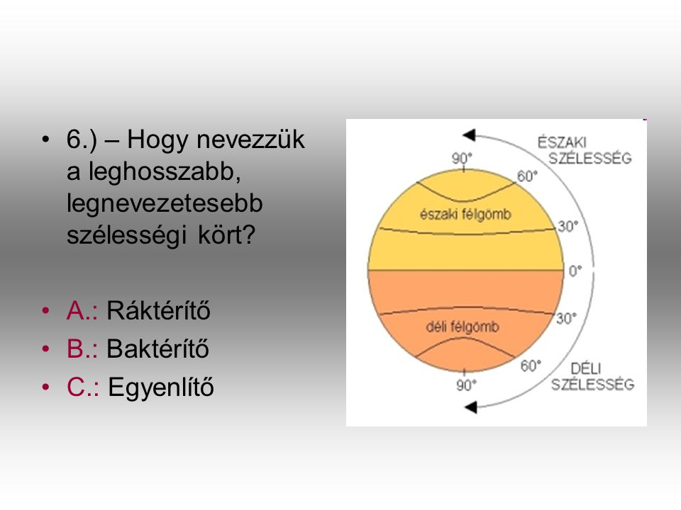 •6•6.) – Hogy nevezzük a leghosszabb, legnevezetesebb szélességi kört? •A•A.: Ráktérítő •B•B.: Baktérítő •C•C.: Egyenlítő