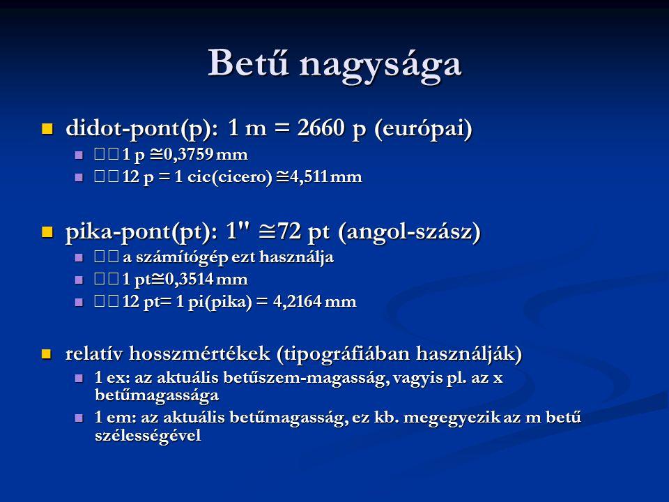 Betű nagysága  didot-pont(p): 1 m = 2660 p (európai)  1 p ≅ 0,3759 mm  12 p = 1 cic(cicero) ≅ 4,511 mm  pika-pont(pt): 1