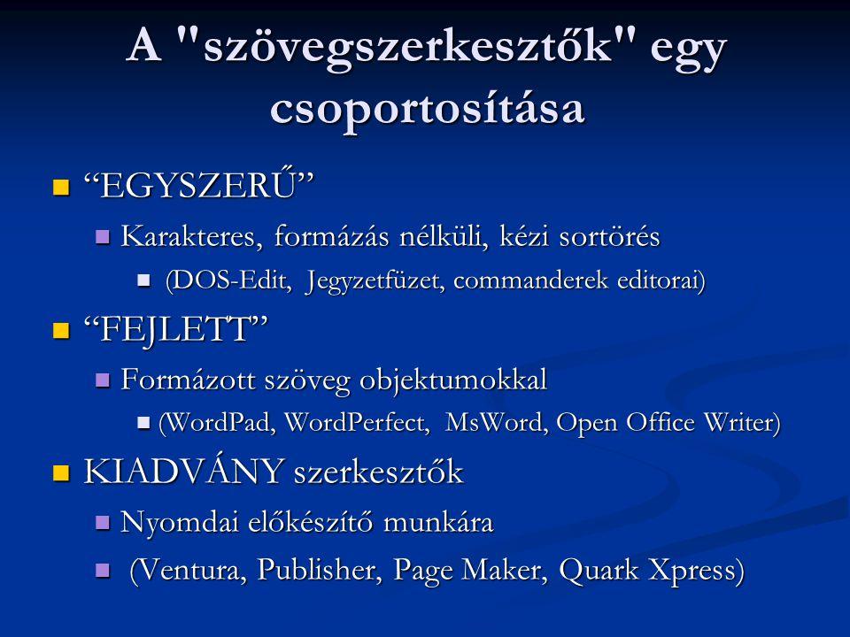 A szövegszerkesztők egy csoportosítása  EGYSZERŰ  Karakteres, formázás nélküli, kézi sortörés  (DOS-Edit, Jegyzetfüzet, commanderek editorai)  FEJLETT  Formázott szöveg objektumokkal  (WordPad, WordPerfect, MsWord, Open Office Writer)  KIADVÁNY szerkesztők  Nyomdai előkészítő munkára  (Ventura, Publisher, Page Maker, Quark Xpress)