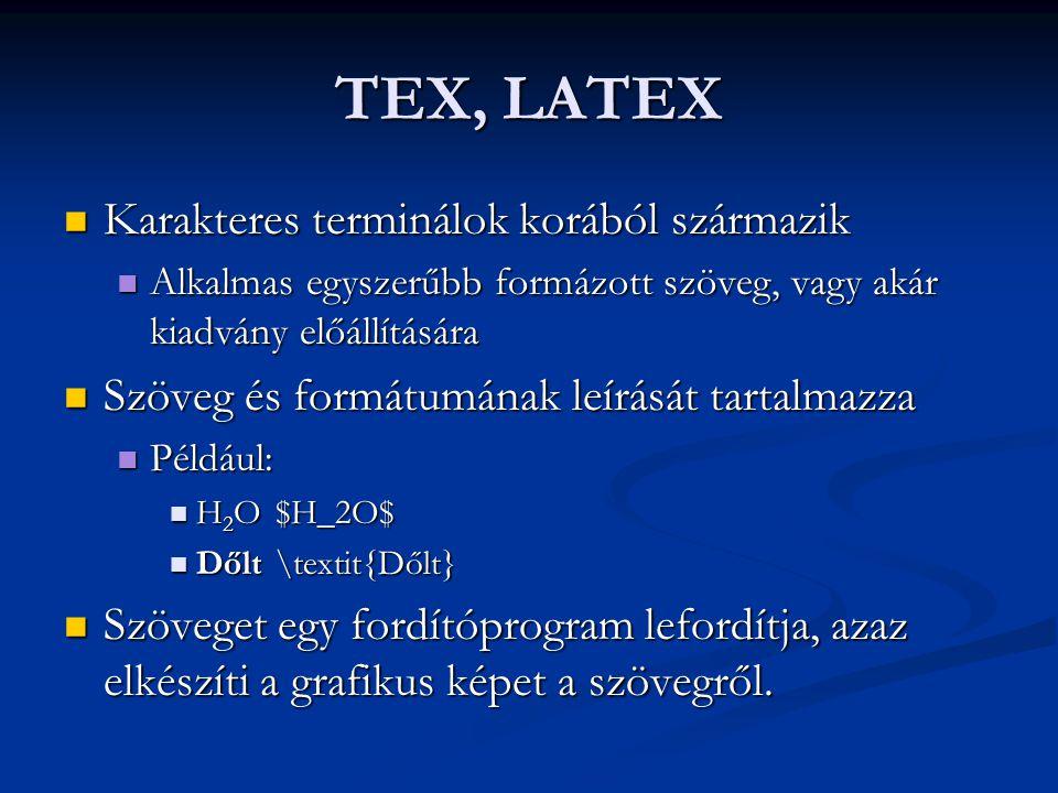 TEX, LATEX  Karakteres terminálok korából származik  Alkalmas egyszerűbb formázott szöveg, vagy akár kiadvány előállítására  Szöveg és formátumának