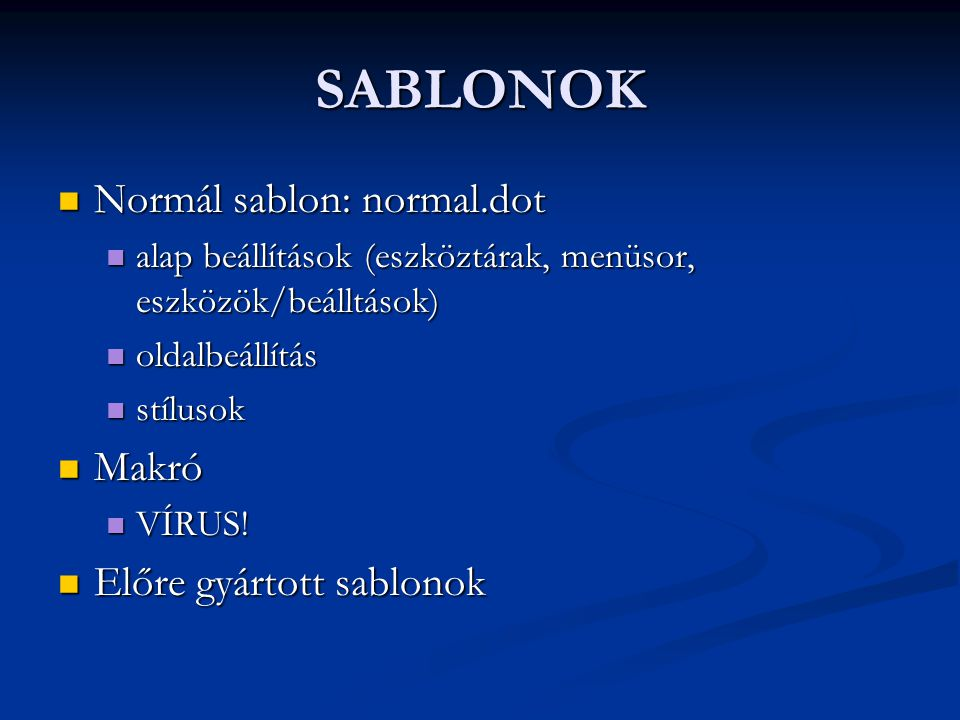 SABLONOK  Normál sablon: normal.dot  alap beállítások (eszköztárak, menüsor, eszközök/beálltások)  oldalbeállítás  stílusok  Makró  VÍRUS!  Elő