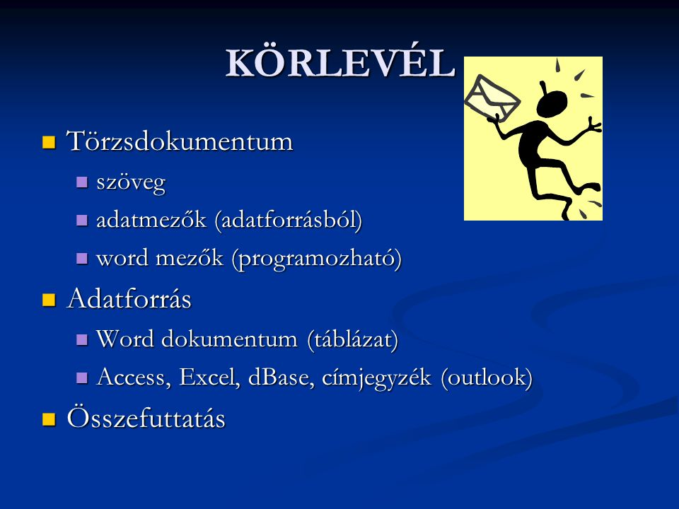 KÖRLEVÉL  Törzsdokumentum  szöveg  adatmezők (adatforrásból)  word mezők (programozható)  Adatforrás  Word dokumentum (táblázat)  Access, Excel