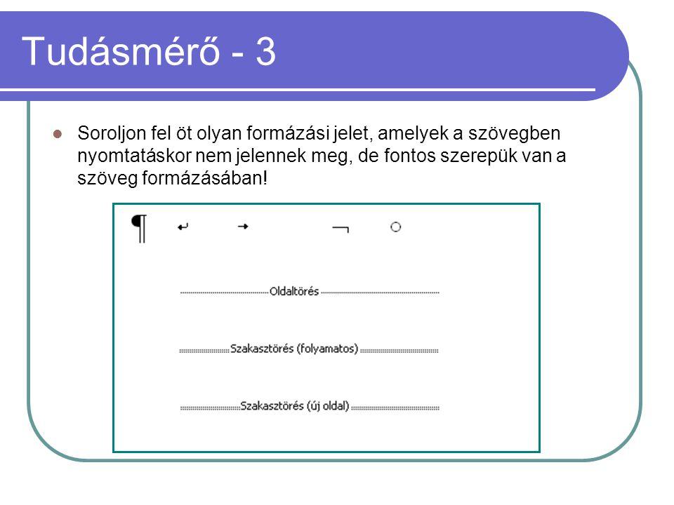 Tudásmérő - 3  Soroljon fel öt olyan formázási jelet, amelyek a szövegben nyomtatáskor nem jelennek meg, de fontos szerepük van a szöveg formázásában