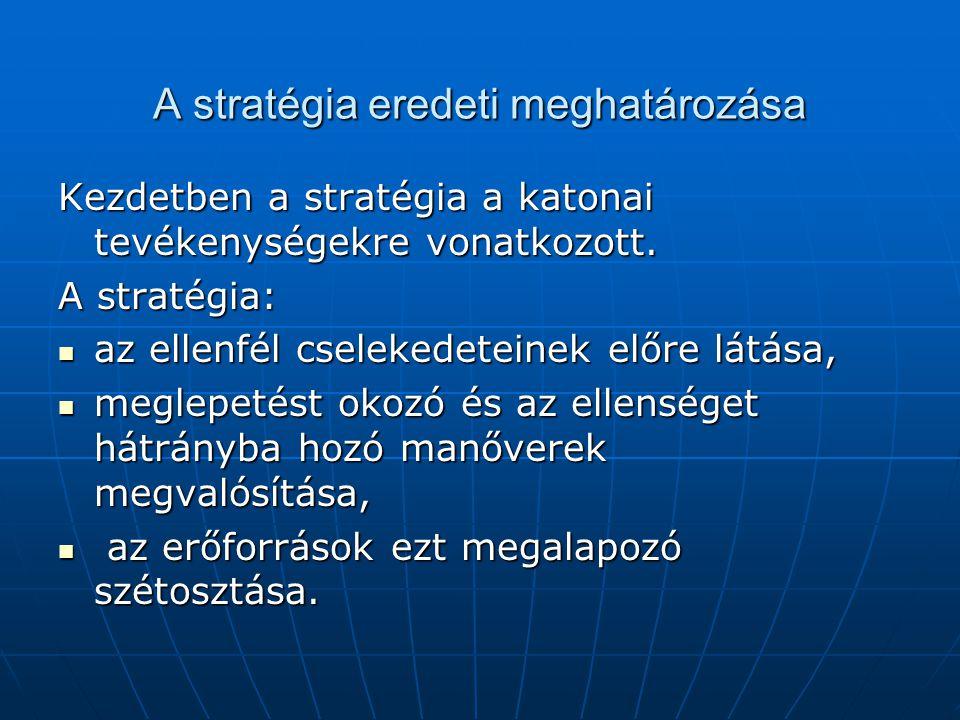 A stratégia eredeti meghatározása Kezdetben a stratégia a katonai tevékenységekre vonatkozott. A stratégia:  az ellenfél cselekedeteinek előre látása
