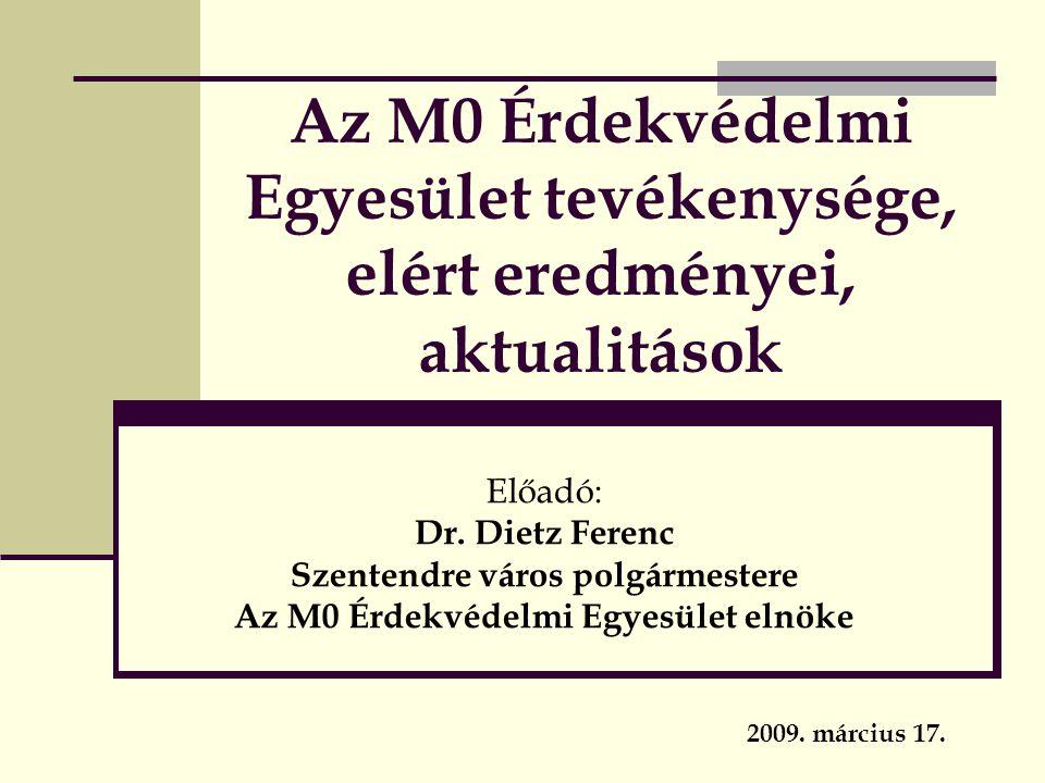 Az M0 Érdekvédelmi Egyesület tevékenysége, elért eredményei, aktualitások Előadó: Dr. Dietz Ferenc Szentendre város polgármestere Az M0 Érdekvédelmi E