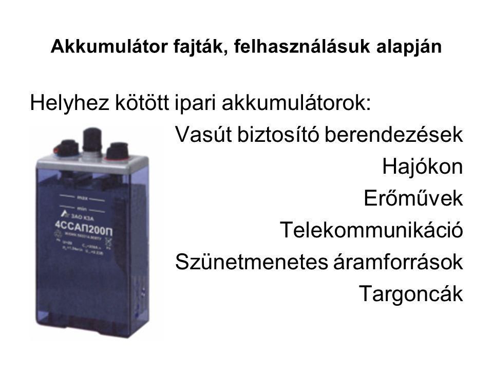 Akkumulátor fajták, felhasználásuk alapján Helyhez kötött ipari akkumulátorok: Vasút biztosító berendezések Hajókon Erőművek Telekommunikáció Szünetme