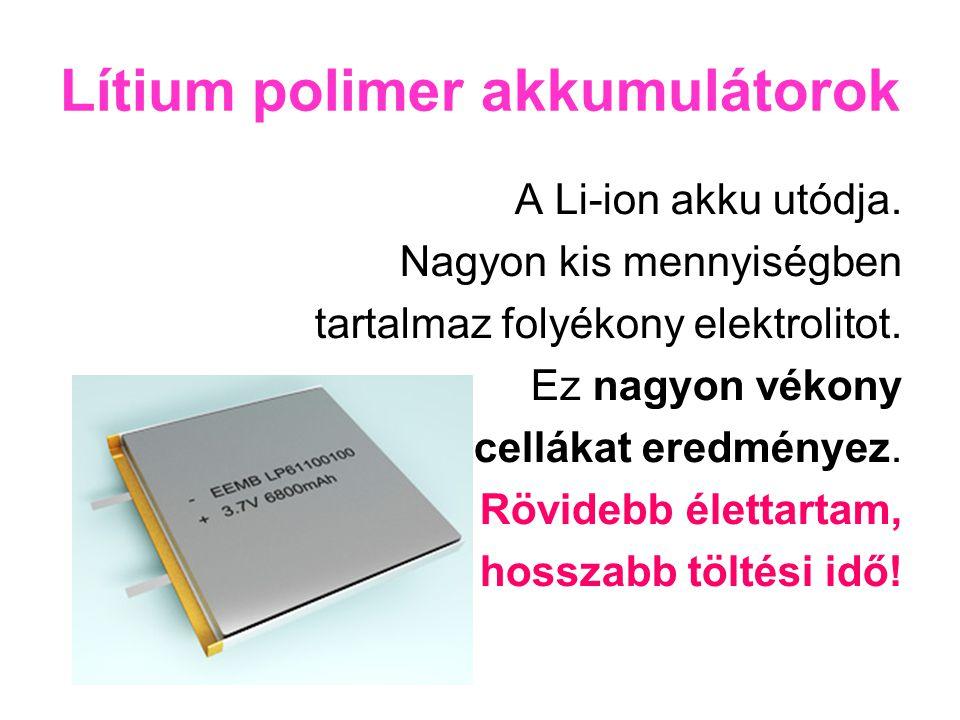 Lítium polimer akkumulátorok A Li-ion akku utódja. Nagyon kis mennyiségben tartalmaz folyékony elektrolitot. Ez nagyon vékony cellákat eredményez. Röv