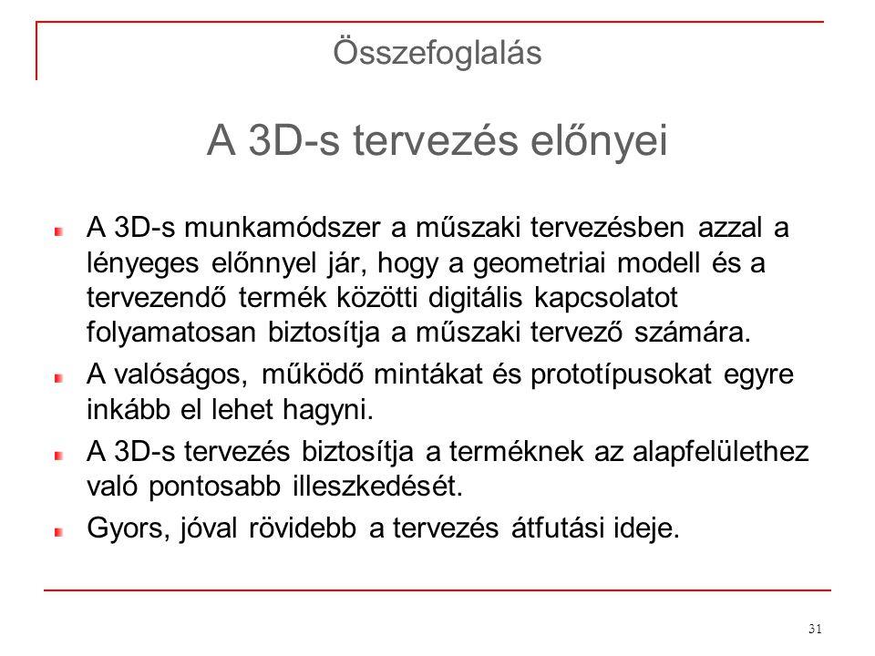 31 Összefoglalás A 3D-s tervezés előnyei A 3D-s munkamódszer a műszaki tervezésben azzal a lényeges előnnyel jár, hogy a geometriai modell és a tervez