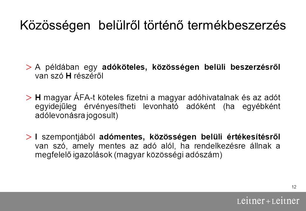 12 Közösségen belülről történő termékbeszerzés > A példában egy adóköteles, közösségen belüli beszerzésről van szó H részéről > H magyar ÁFA-t köteles fizetni a magyar adóhivatalnak és az adót egyidejűleg érvényesítheti levonható adóként (ha egyébként adólevonásra jogosult) > I szempontjából adómentes, közösségen belüli értékesítésről van szó, amely mentes az adó alól, ha rendelkezésre állnak a megfelelő igazolások (magyar közösségi adószám)