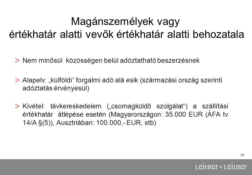 """19 Magánszemélyek vagy értékhatár alatti vevők értékhatár alatti behozatala > Nem minősül közösségen belül adóztatható beszerzésnek > Alapelv: """"külföldi forgalmi adó alá esik (származási ország szerinti adóztatás érvényesül) > Kivétel: távkereskedelem (""""csomagküldő szolgálat ) a szállítási értékhatár átlépése esetén (Magyarországon: 35.000 EUR (ÁFA tv 14/A §(5)), Ausztriában: 100.000,- EUR, stb)"""