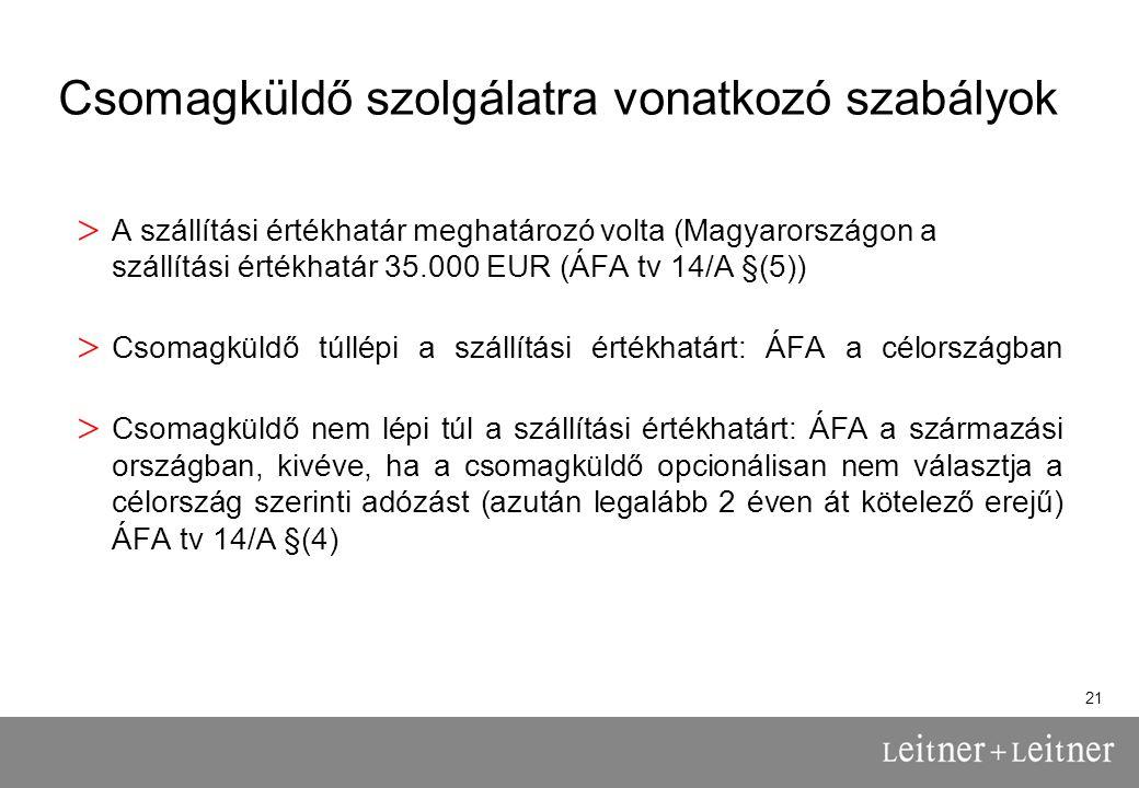 21 Csomagküldő szolgálatra vonatkozó szabályok > A szállítási értékhatár meghatározó volta (Magyarországon a szállítási értékhatár 35.000 EUR (ÁFA tv 14/A §(5)) > Csomagküldő túllépi a szállítási értékhatárt: ÁFA a célországban > Csomagküldő nem lépi túl a szállítási értékhatárt: ÁFA a származási országban, kivéve, ha a csomagküldő opcionálisan nem választja a célország szerinti adózást (azután legalább 2 éven át kötelező erejű) ÁFA tv 14/A §(4)