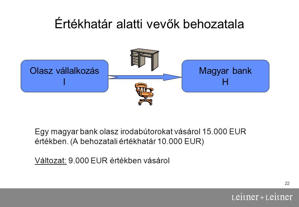 22 Értékhatár alatti vevők behozatala Olasz vállalkozás I Magyar bank H Egy magyar bank olasz irodabútorokat vásárol 15.000 EUR értékben.