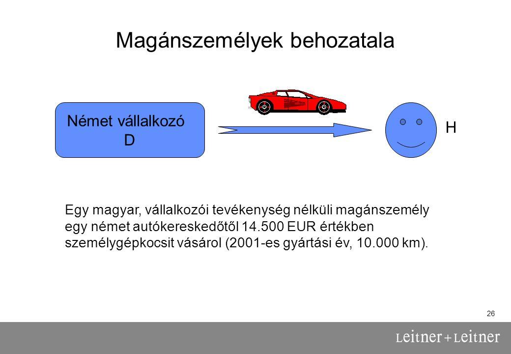 26 Magánszemélyek behozatala Német vállalkozó D Egy magyar, vállalkozói tevékenység nélküli magánszemély egy német autókereskedőtől 14.500 EUR értékben személygépkocsit vásárol (2001-es gyártási év, 10.000 km).