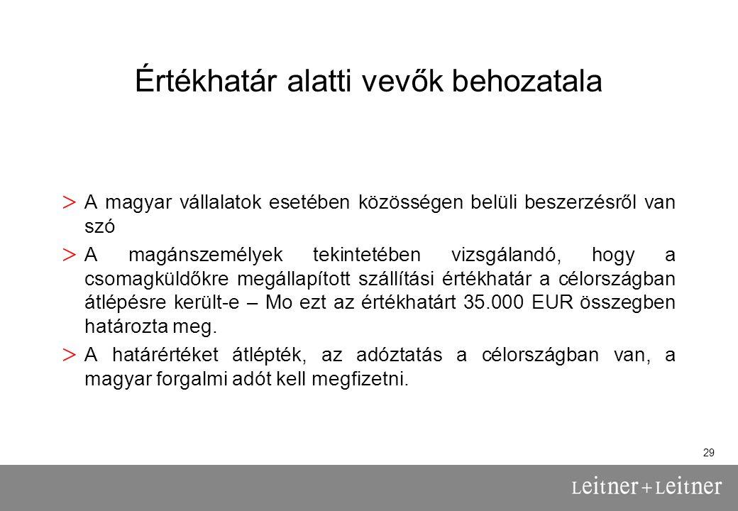 29 Értékhatár alatti vevők behozatala > A magyar vállalatok esetében közösségen belüli beszerzésről van szó > A magánszemélyek tekintetében vizsgálandó, hogy a csomagküldőkre megállapított szállítási értékhatár a célországban átlépésre került-e – Mo ezt az értékhatárt 35.000 EUR összegben határozta meg.