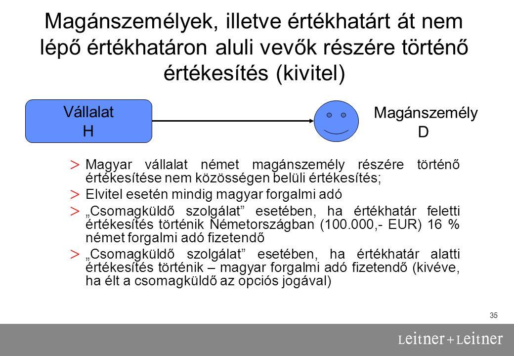 """35 Magánszemélyek, illetve értékhatárt át nem lépő értékhatáron aluli vevők részére történő értékesítés (kivitel) > Magyar vállalat német magánszemély részére történő értékesítése nem közösségen belüli értékesítés; > Elvitel esetén mindig magyar forgalmi adó > """"Csomagküldő szolgálat esetében, ha értékhatár feletti értékesítés történik Németországban (100.000,- EUR) 16 % német forgalmi adó fizetendő > """"Csomagküldő szolgálat esetében, ha értékhatár alatti értékesítés történik – magyar forgalmi adó fizetendő (kivéve, ha élt a csomagküldő az opciós jogával) Vállalat H Magánszemély D"""
