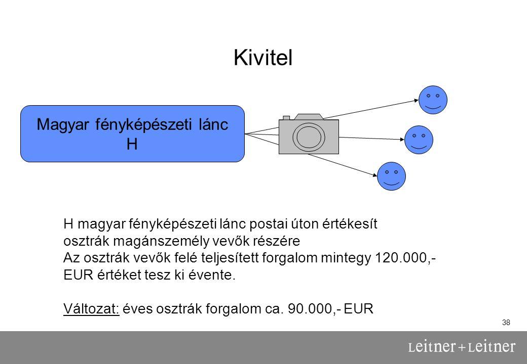 38 Kivitel Magyar fényképészeti lánc H H magyar fényképészeti lánc postai úton értékesít osztrák magánszemély vevők részére Az osztrák vevők felé teljesített forgalom mintegy 120.000,- EUR értéket tesz ki évente.
