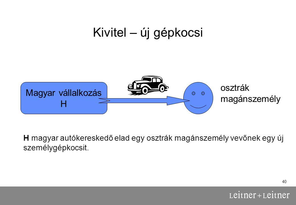 40 Kivitel – új gépkocsi Magyar vállalkozás H osztrák magánszemély H magyar autókereskedő elad egy osztrák magánszemély vevőnek egy új személygépkocsit.