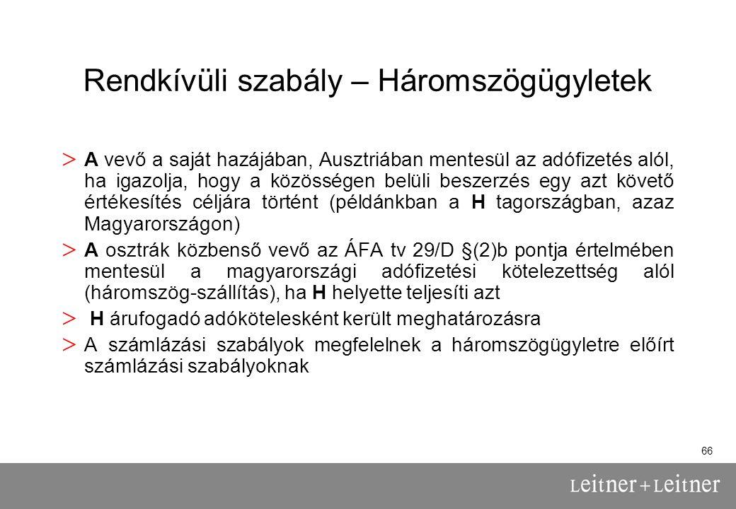 66 Rendkívüli szabály – Háromszögügyletek > A vevő a saját hazájában, Ausztriában mentesül az adófizetés alól, ha igazolja, hogy a közösségen belüli beszerzés egy azt követő értékesítés céljára történt (példánkban a H tagországban, azaz Magyarországon) > A osztrák közbenső vevő az ÁFA tv 29/D §(2)b pontja értelmében mentesül a magyarországi adófizetési kötelezettség alól (háromszög-szállítás), ha H helyette teljesíti azt > H árufogadó adókötelesként került meghatározásra > A számlázási szabályok megfelelnek a háromszögügyletre előírt számlázási szabályoknak
