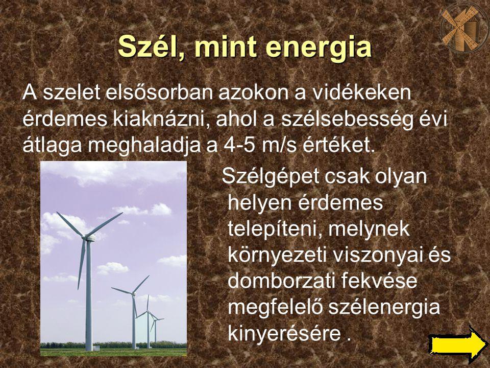 Szél, mint energia A szelet elsősorban azokon a vidékeken érdemes kiaknázni, ahol a szélsebesség évi átlaga meghaladja a 4-5 m/s értéket. Szélgépet cs