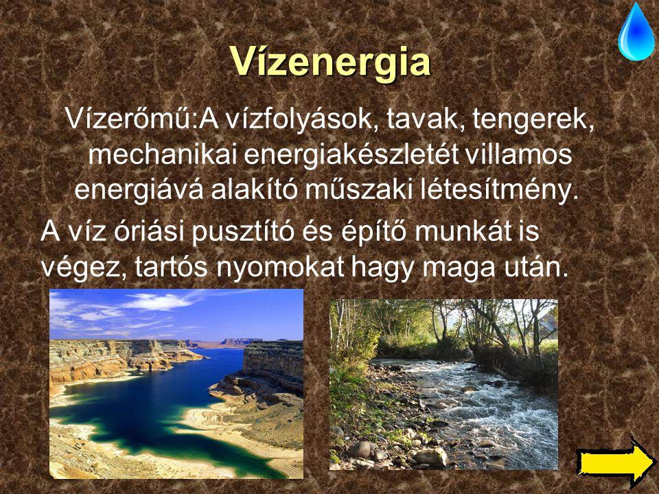 Vízenergia Vízerőmű:A vízfolyások, tavak, tengerek, mechanikai energiakészletét villamos energiává alakító műszaki létesítmény. A víz óriási pusztító