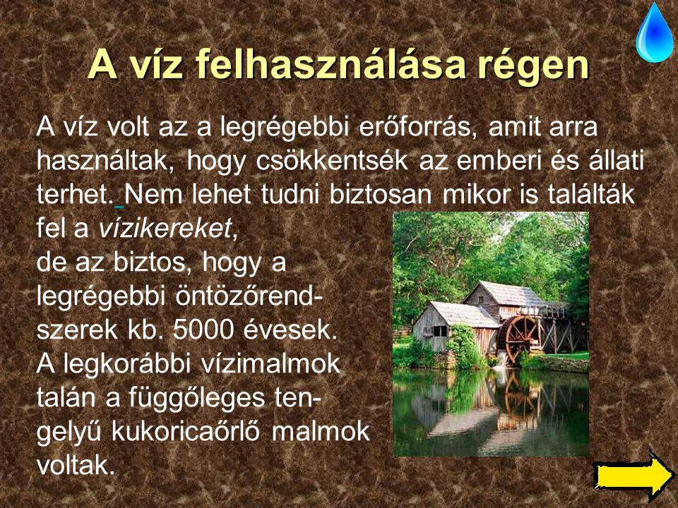 A víz felhasználása régen A víz volt az a legrégebbi erőforrás, amit arra használtak, hogy csökkentsék az emberi és állati terhet. Nem lehet tudni biz