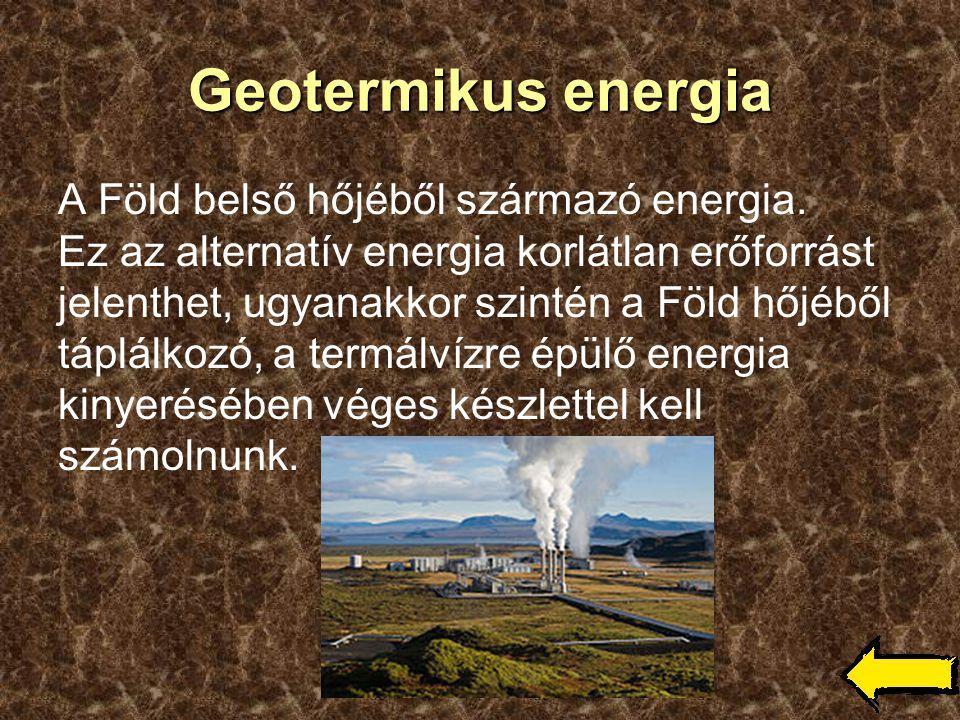 Geotermikus energia A Föld belső hőjéből származó energia. Ez az alternatív energia korlátlan erőforrást jelenthet, ugyanakkor szintén a Föld hőjéből