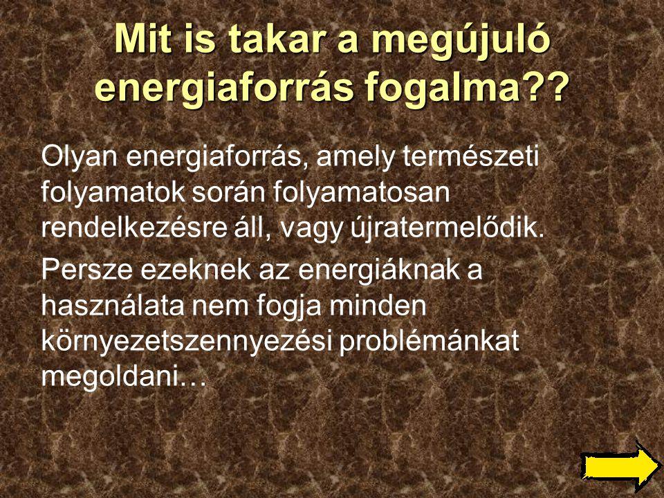 Mit is takar a megújuló energiaforrás fogalma?? Olyan energiaforrás, amely természeti folyamatok során folyamatosan rendelkezésre áll, vagy újratermel