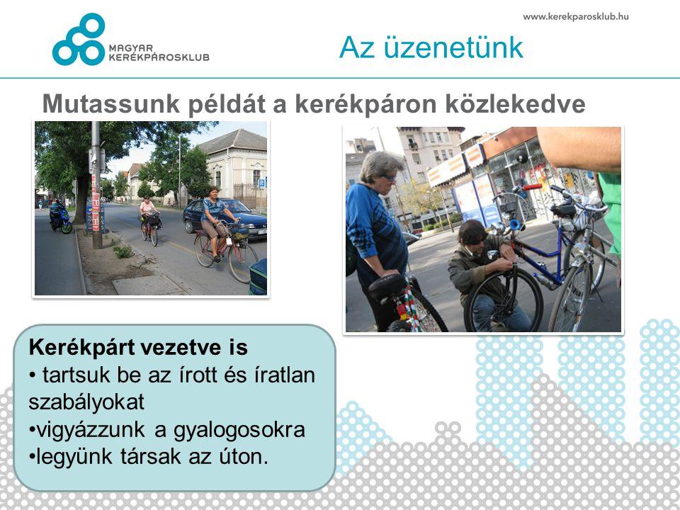 Az üzenetünk Mutassunk példát a kerékpáron közlekedve Kerékpárt vezetve is • tartsuk be az írott és íratlan szabályokat •vigyázzunk a gyalogosokra •legyünk társak az úton.