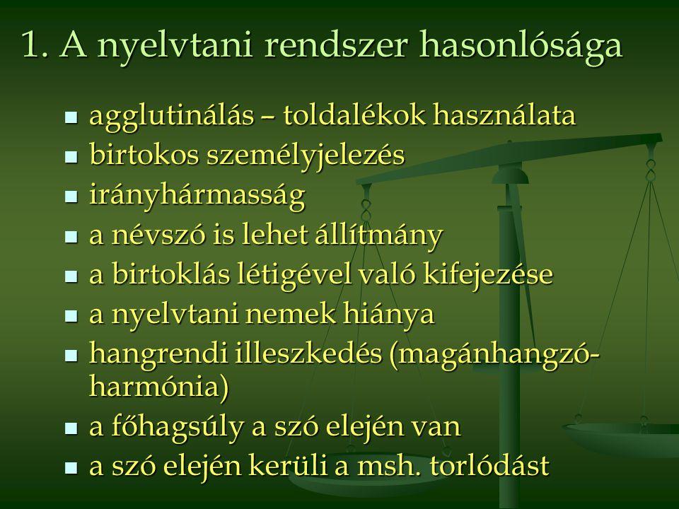 1. A nyelvtani rendszer hasonlósága  agglutinálás – toldalékok használata  birtokos személyjelezés  irányhármasság  a névszó is lehet állítmány 