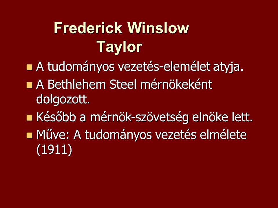 Frederick Winslow Taylor Frederick Winslow Taylor  A tudományos vezetés-elemélet atyja.  A Bethlehem Steel mérnökeként dolgozott.  Később a mérnök-