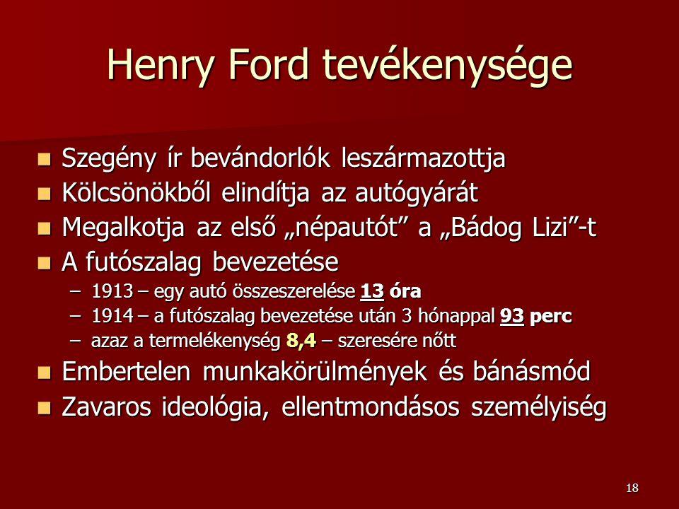 """18 Henry Ford tevékenysége  Szegény ír bevándorlók leszármazottja  Kölcsönökből elindítja az autógyárát  Megalkotja az első """"népautót a """"Bádog Lizi -t  A futószalag bevezetése –1913 – egy autó összeszerelése 13 óra –1914 – a futószalag bevezetése után 3 hónappal 93 perc –azaz a termelékenység 8,4 – szeresére nőtt  Embertelen munkakörülmények és bánásmód  Zavaros ideológia, ellentmondásos személyiség"""