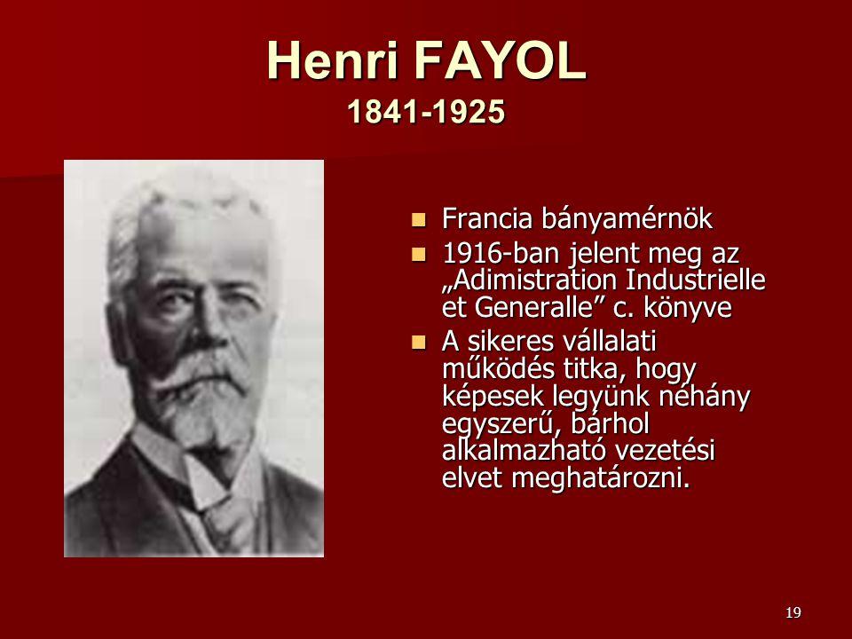 """19 Henri FAYOL 1841-1925  Francia bányamérnök  1916-ban jelent meg az """"Adimistration Industrielle et Generalle"""" c. könyve  A sikeres vállalati műkö"""