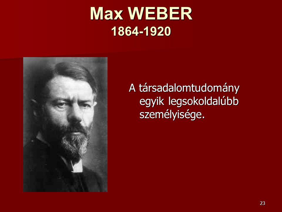 23 Max WEBER 1864-1920 A társadalomtudomány egyik legsokoldalúbb személyisége.