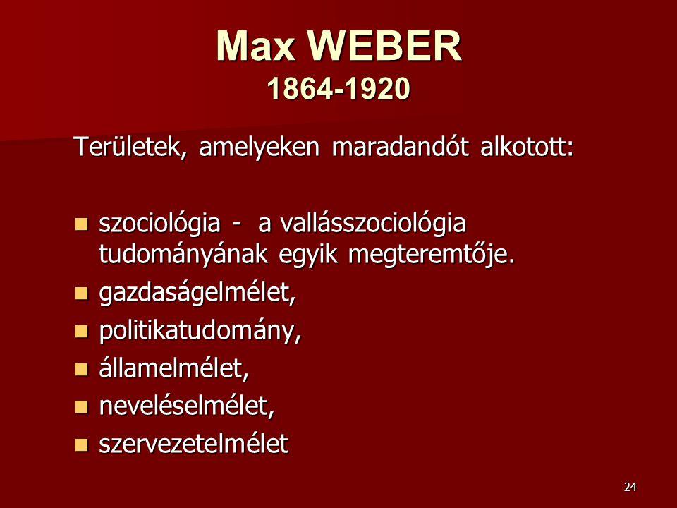 24 Max WEBER 1864-1920 Területek, amelyeken maradandót alkotott:  szociológia - a vallásszociológia tudományának egyik megteremtője.  gazdaságelméle