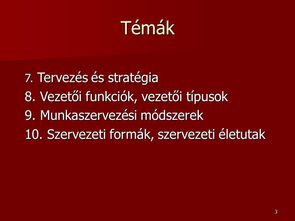 3 Témák 7. Tervezés és stratégia 8. Vezetői funkciók, vezetői típusok 9. Munkaszervezési módszerek 10. Szervezeti formák, szervezeti életutak