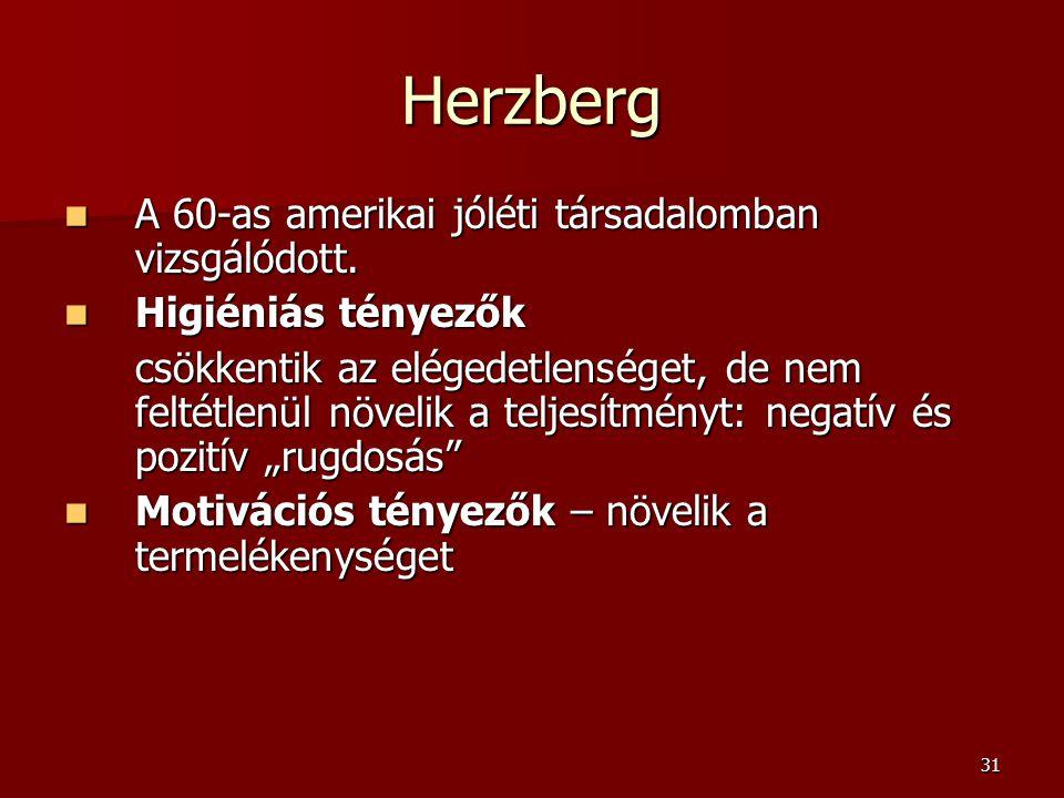 31 Herzberg  A 60-as amerikai jóléti társadalomban vizsgálódott.  Higiéniás tényezők csökkentik az elégedetlenséget, de nem feltétlenül növelik a te
