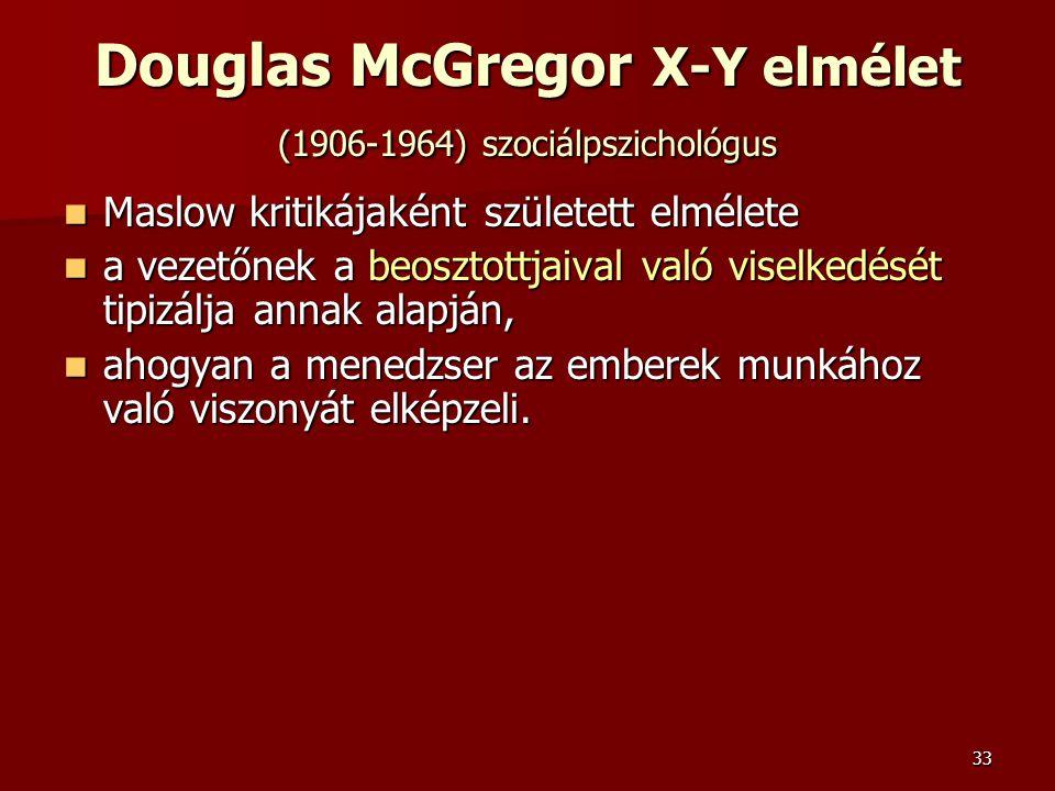 33 Douglas McGregor X-Y elmélet (1906-1964) szociálpszichológus  Maslow kritikájaként született elmélete  a vezetőnek a beosztottjaival való viselkedését tipizálja annak alapján,  ahogyan a menedzser az emberek munkához való viszonyát elképzeli.