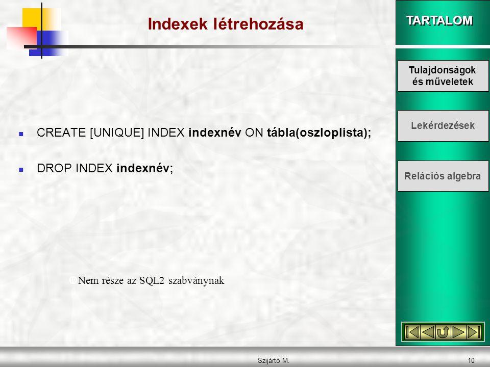 TARTALOM Szijártó M.10 Indexek létrehozása  CREATE [UNIQUE] INDEX indexnév ON tábla(oszloplista);  DROP INDEX indexnév;  Nem része az SQL2 szabványnak Tulajdonságok és műveletek Lekérdezések Relációs algebra