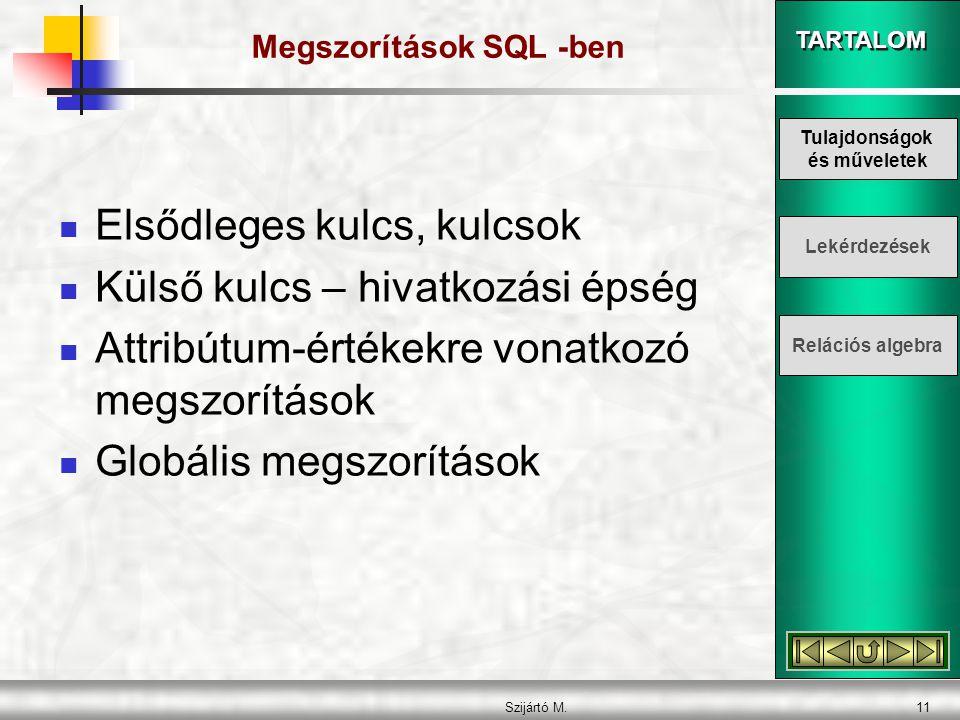 TARTALOM Szijártó M.11 Megszorítások SQL -ben  Elsődleges kulcs, kulcsok  Külső kulcs – hivatkozási épség  Attribútum-értékekre vonatkozó megszorítások  Globális megszorítások Tulajdonságok és műveletek Lekérdezések Relációs algebra